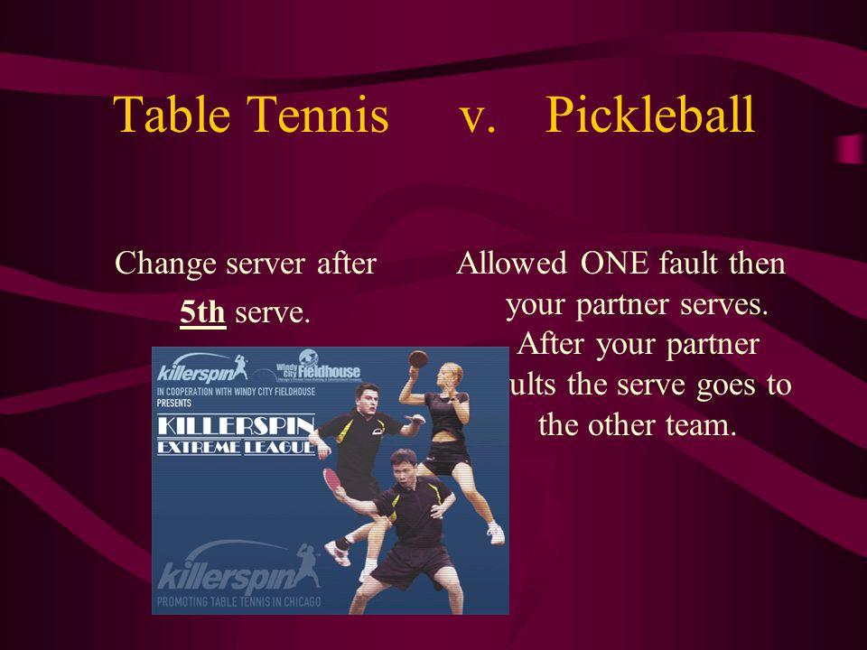 Table Tennisv.Pickleball Change server after 5th serve. Allowed ONE fault then your partner serves. After your partner faults the serve goes to the ot