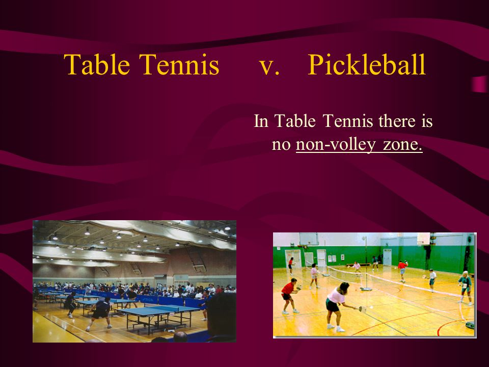 Table Tennisv.Pickleball In Table Tennis there is no non-volley zone.
