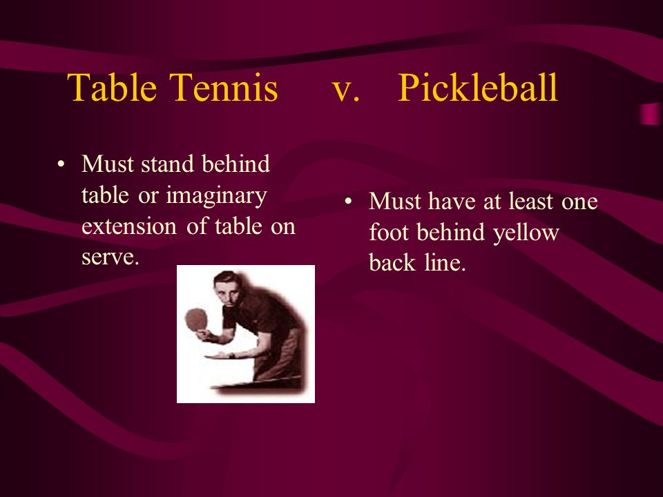 Table Tennisv.Pickleball Must stand behind table or imaginary extension of table on serve. Must have at least one foot behind yellow back line.