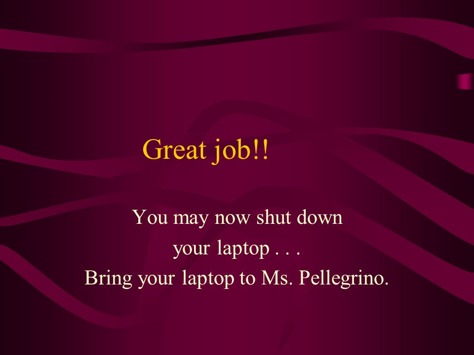 Great job!! You may now shut down your laptop... Bring your laptop to Ms. Pellegrino.