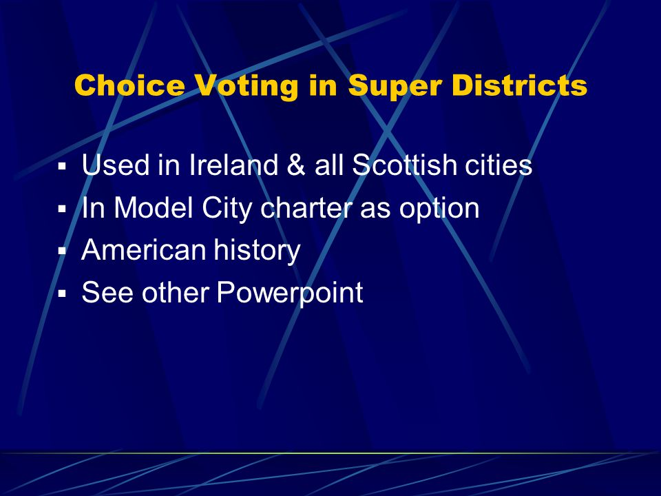 Examples of Approaches  Super districts : Multi-seat districts with 3-to- 5 seats, using a proportional system like choice voting or cumulative voting  Single-member district plus : Combination of one-seat districts and compensatory seats