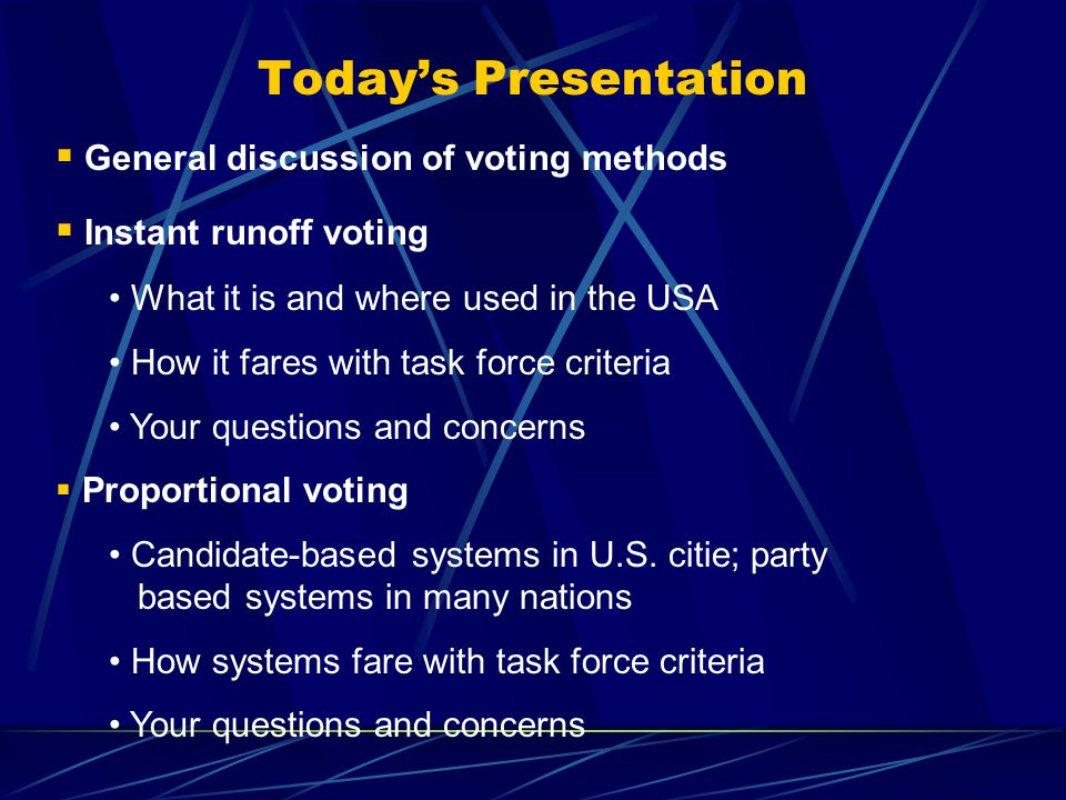 Today's Presentation  General discussion of voting methods  Instant runoff voting What it is and where used in the USA How it fares with task force criteria Your questions and concerns  Proportional voting Candidate-based systems in U.S.