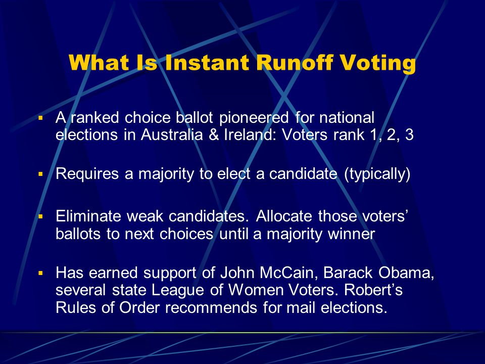 What Is Instant Runoff Voting  A ranked choice ballot pioneered for national elections in Australia & Ireland: Voters rank 1, 2, 3  Requires a majority to elect a candidate (typically)  Eliminate weak candidates.