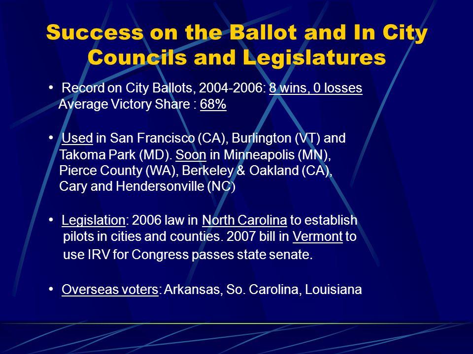 Success on the Ballot and In City Councils and Legislatures Record on City Ballots, 2004-2006: 8 wins, 0 losses Average Victory Share : 68% Used in San Francisco (CA), Burlington (VT) and Takoma Park (MD).