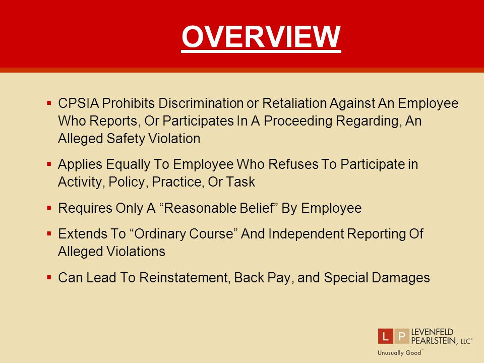 OVERVIEW  CPSIA Prohibits Discrimination or Retaliation Against An Employee Who Reports, Or Participates In A Proceeding Regarding, An Alleged Safety Violation  Applies Equally To Employee Who Refuses To Participate in Activity, Policy, Practice, Or Task  Requires Only A Reasonable Belief By Employee  Extends To Ordinary Course And Independent Reporting Of Alleged Violations  Can Lead To Reinstatement, Back Pay, and Special Damages