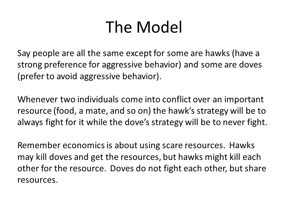 The Model Say people are all the same except for some are hawks (have a strong preference for aggressive behavior) and some are doves (prefer to avoid aggressive behavior).