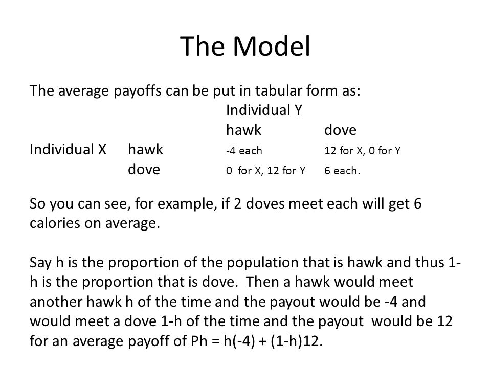 The Model The average payoffs can be put in tabular form as: Individual Y hawkdove Individual X hawk -4 each12 for X, 0 for Y dove 0 for X, 12 for Y6 each.