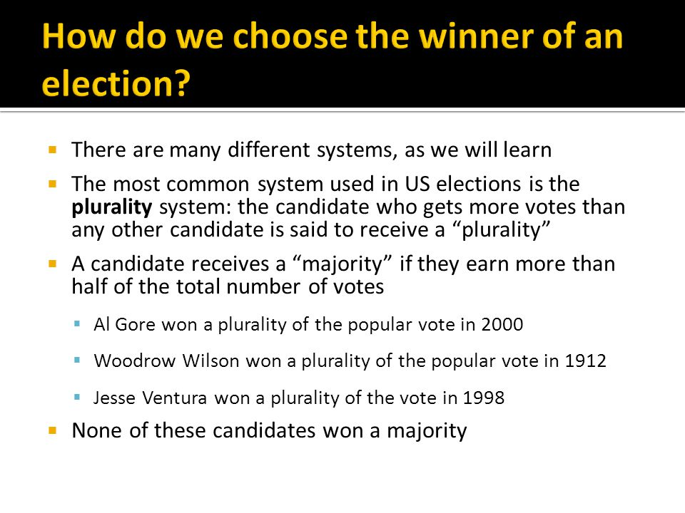  There are many different systems, as we will learn  The most common system used in US elections is the plurality system: the candidate who gets more votes than any other candidate is said to receive a plurality  A candidate receives a majority if they earn more than half of the total number of votes  Al Gore won a plurality of the popular vote in 2000  Woodrow Wilson won a plurality of the popular vote in 1912  Jesse Ventura won a plurality of the vote in 1998  None of these candidates won a majority
