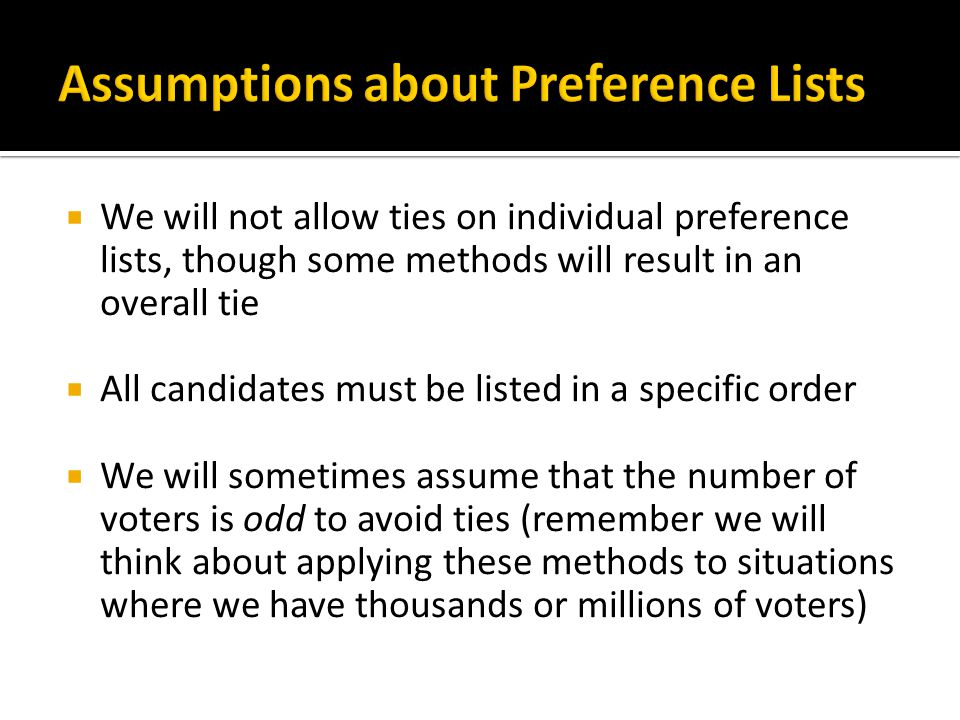  We will not allow ties on individual preference lists, though some methods will result in an overall tie  All candidates must be listed in a specific order  We will sometimes assume that the number of voters is odd to avoid ties (remember we will think about applying these methods to situations where we have thousands or millions of voters)