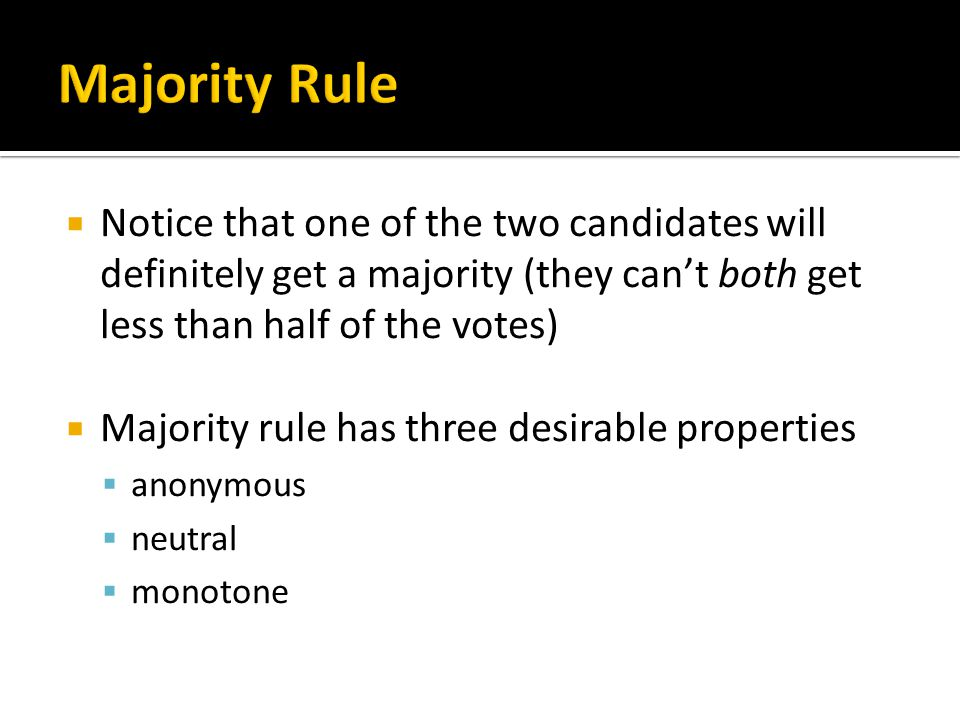  Notice that one of the two candidates will definitely get a majority (they can't both get less than half of the votes)  Majority rule has three desirable properties  anonymous  neutral  monotone