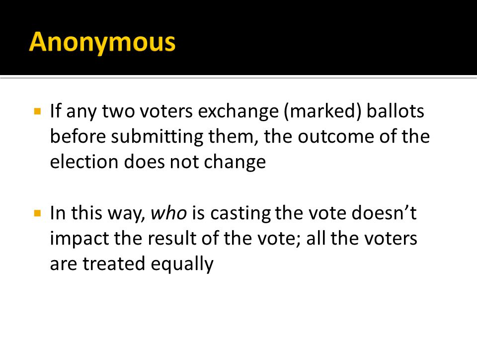  If any two voters exchange (marked) ballots before submitting them, the outcome of the election does not change  In this way, who is casting the vote doesn't impact the result of the vote; all the voters are treated equally