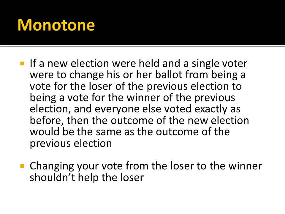  If a new election were held and a single voter were to change his or her ballot from being a vote for the loser of the previous election to being a vote for the winner of the previous election, and everyone else voted exactly as before, then the outcome of the new election would be the same as the outcome of the previous election  Changing your vote from the loser to the winner shouldn't help the loser