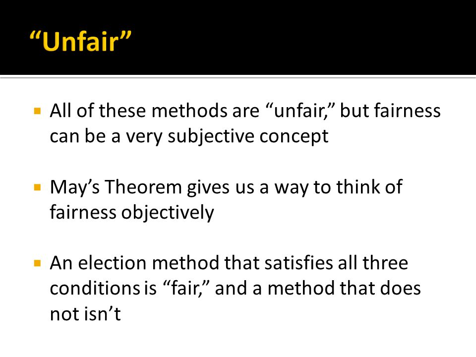  All of these methods are unfair, but fairness can be a very subjective concept  May's Theorem gives us a way to think of fairness objectively  An election method that satisfies all three conditions is fair, and a method that does not isn't