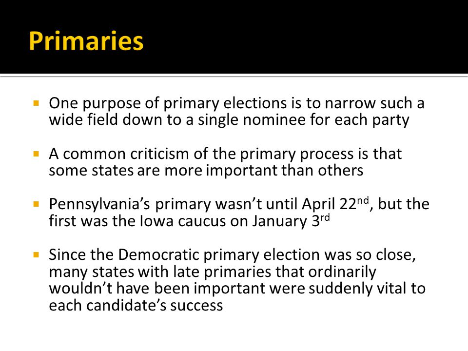  One purpose of primary elections is to narrow such a wide field down to a single nominee for each party  A common criticism of the primary process is that some states are more important than others  Pennsylvania's primary wasn't until April 22 nd, but the first was the Iowa caucus on January 3 rd  Since the Democratic primary election was so close, many states with late primaries that ordinarily wouldn't have been important were suddenly vital to each candidate's success