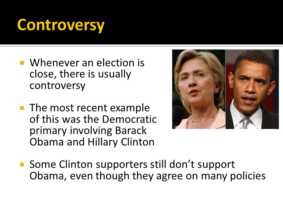  Whenever an election is close, there is usually controversy  The most recent example of this was the Democratic primary involving Barack Obama and Hillary Clinton  Some Clinton supporters still don't support Obama, even though they agree on many policies
