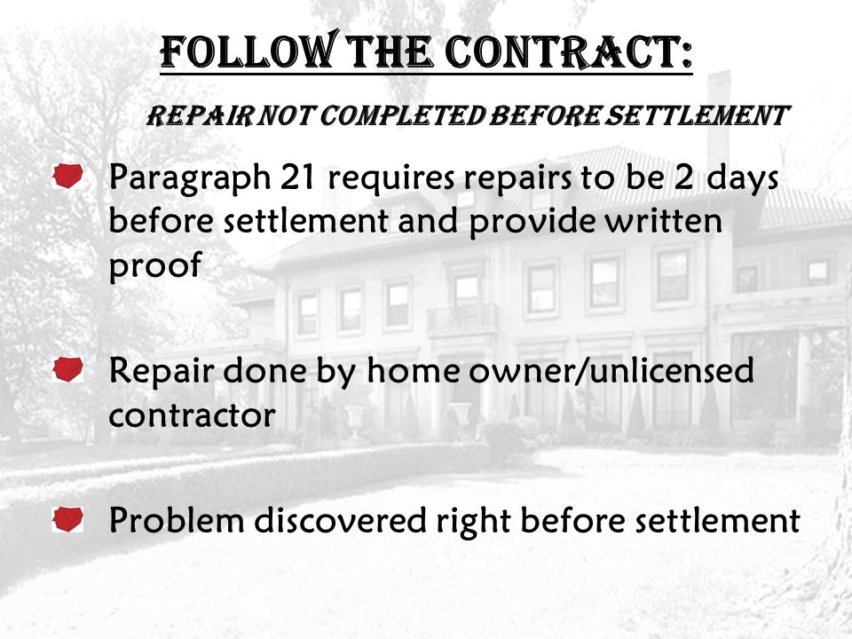 FOLLOW THE CONTRACT: Repair not completed before settlement Paragraph 21 requires repairs to be 2 days before settlement and provide written proof Repair done by home owner/unlicensed contractor Problem discovered right before settlement