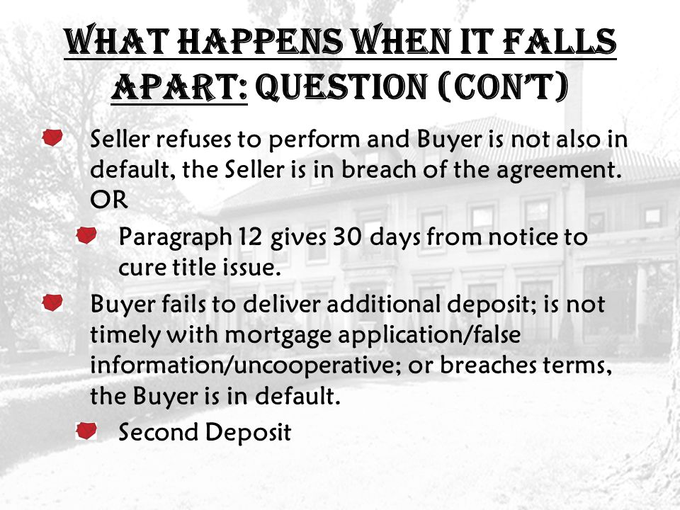 What Happens When it Falls Apart: QUESTION (con't) Seller refuses to perform and Buyer is not also in default, the Seller is in breach of the agreement.