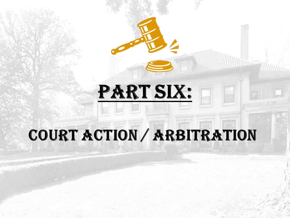 PART SIX: COURT ACTION / ARBITRATION