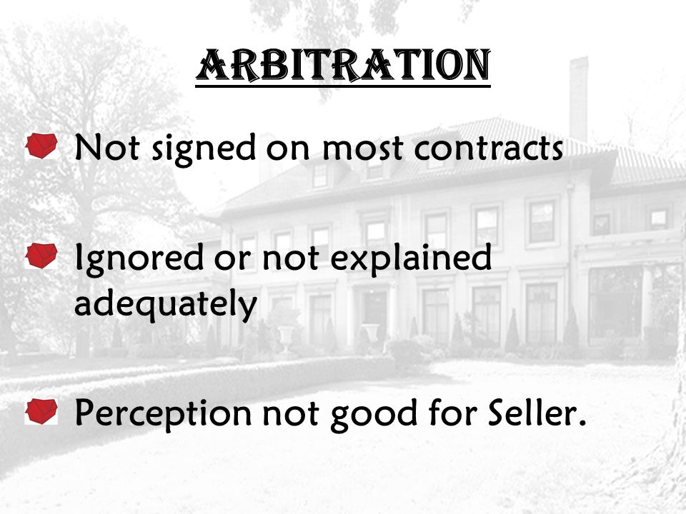 ARBITRATION Not signed on most contracts Ignored or not explained adequately Perception not good for Seller.