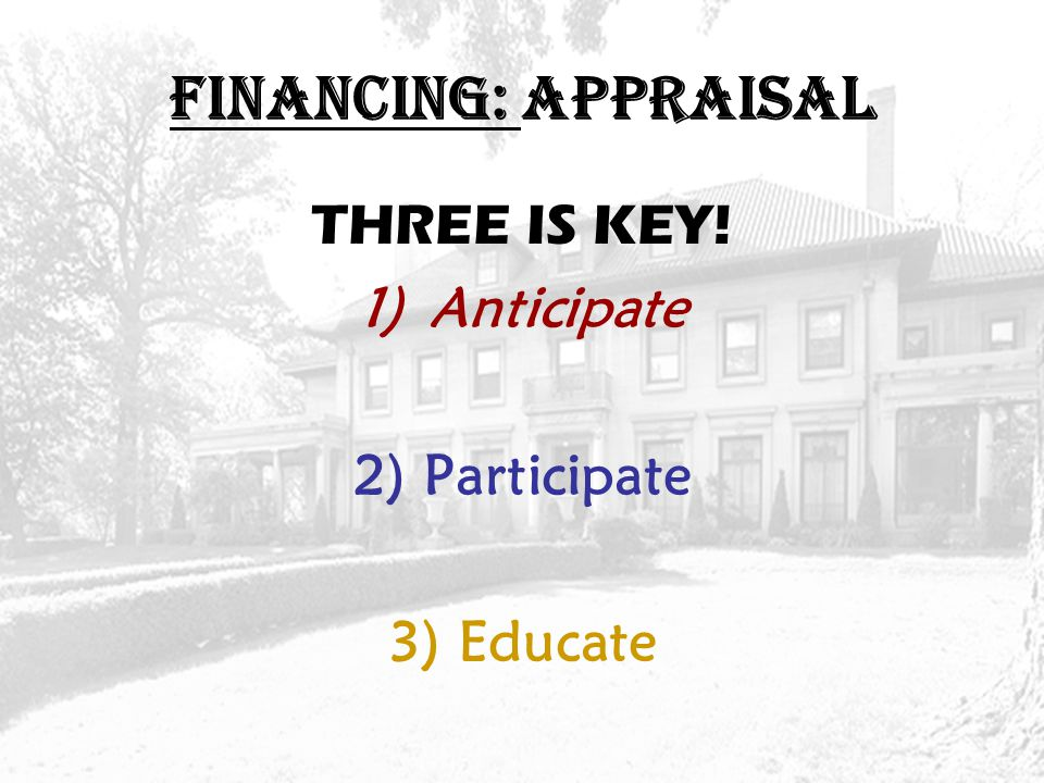 FINANCING: APPRAISAL THREE IS KEY! 1)Anticipate 2)Participate 3)Educate