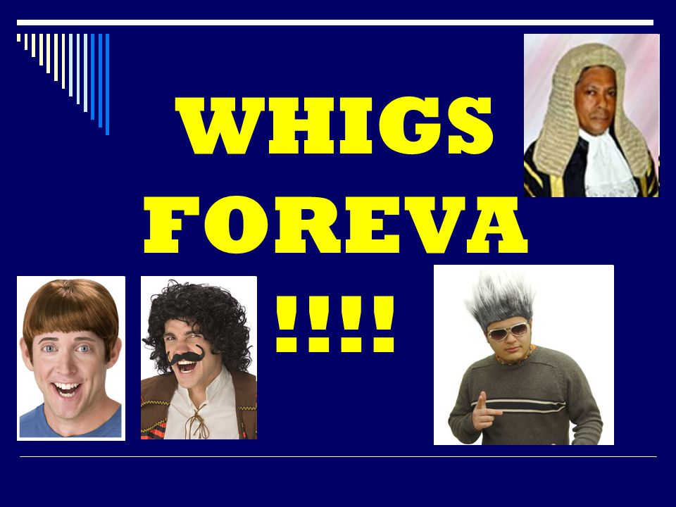 WHIGS FOREVA !!!!