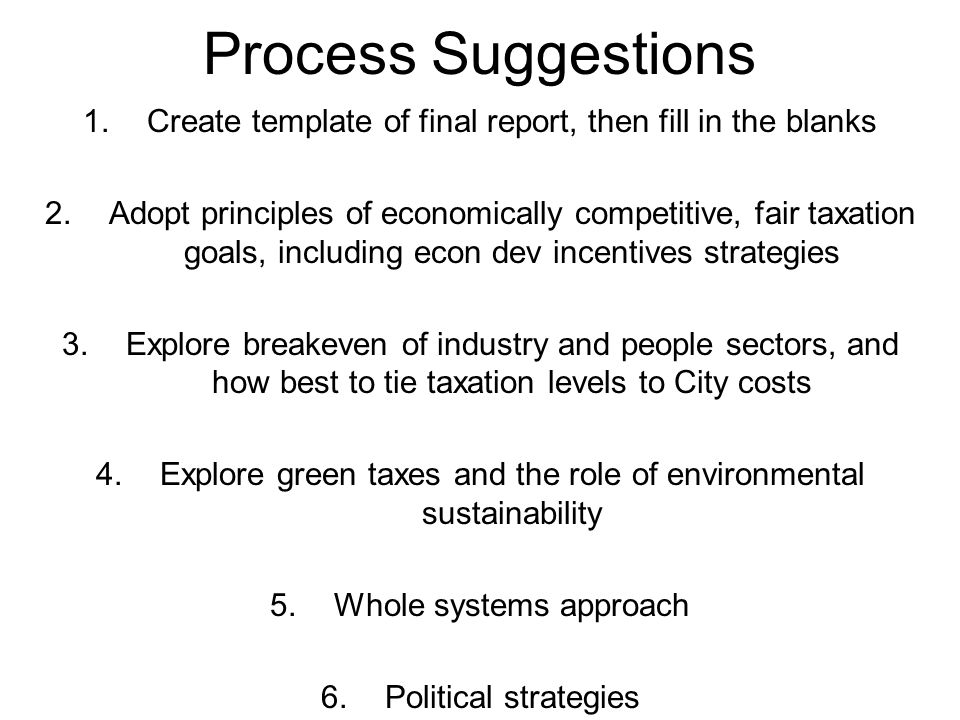 Process Suggestions 1.Create template of final report, then fill in the blanks 2.Adopt principles of economically competitive, fair taxation goals, including econ dev incentives strategies 3.Explore breakeven of industry and people sectors, and how best to tie taxation levels to City costs 4.Explore green taxes and the role of environmental sustainability 5.Whole systems approach 6.Political strategies