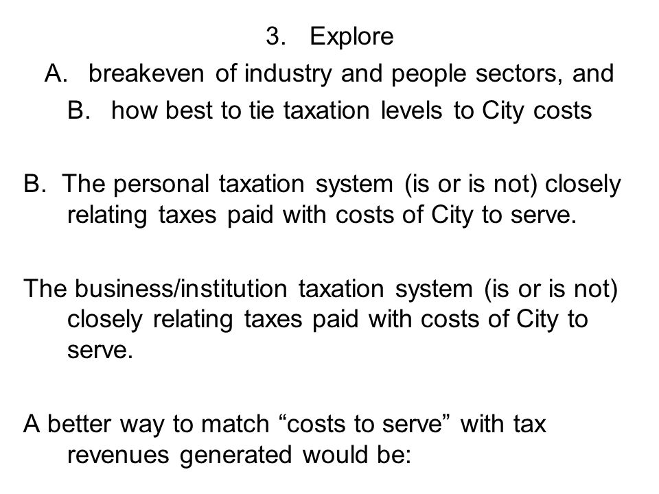 3.Explore A.breakeven of industry and people sectors, and B.how best to tie taxation levels to City costs B.
