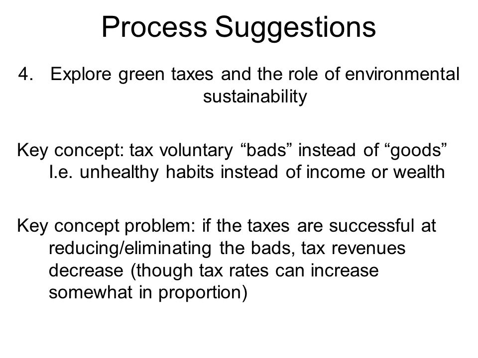 Process Suggestions 4.Explore green taxes and the role of environmental sustainability Key concept: tax voluntary bads instead of goods I.e.