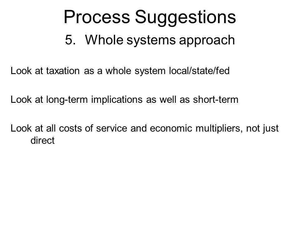 Process Suggestions 5.Whole systems approach Look at taxation as a whole system local/state/fed Look at long-term implications as well as short-term Look at all costs of service and economic multipliers, not just direct