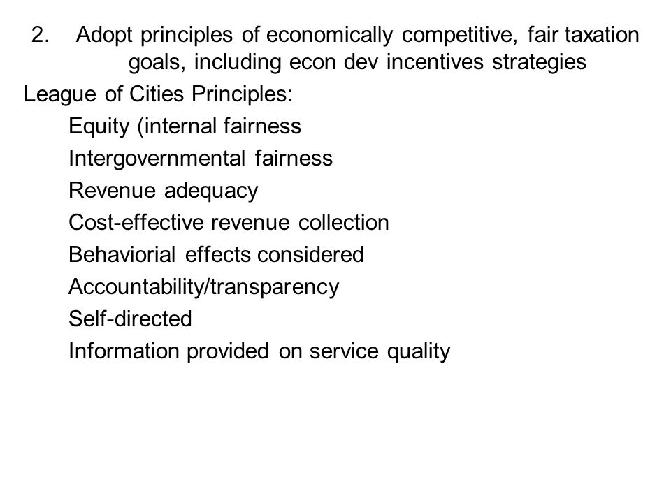 2.Adopt principles of economically competitive, fair taxation goals, including econ dev incentives strategies League of Cities Principles: Equity (internal fairness Intergovernmental fairness Revenue adequacy Cost-effective revenue collection Behaviorial effects considered Accountability/transparency Self-directed Information provided on service quality