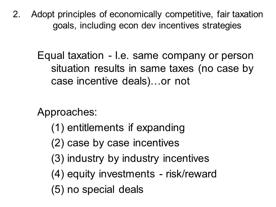 2.Adopt principles of economically competitive, fair taxation goals, including econ dev incentives strategies Equal taxation - I.e.