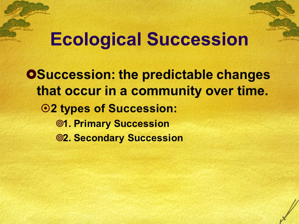 Ecological Succession  Succession: the predictable changes that occur in a community over time.
