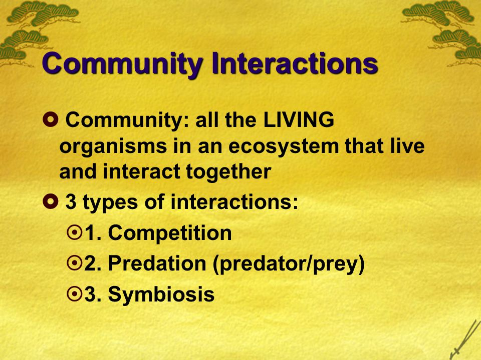 Community Interactions  Community: all the LIVING organisms in an ecosystem that live and interact together  3 types of interactions:  1.
