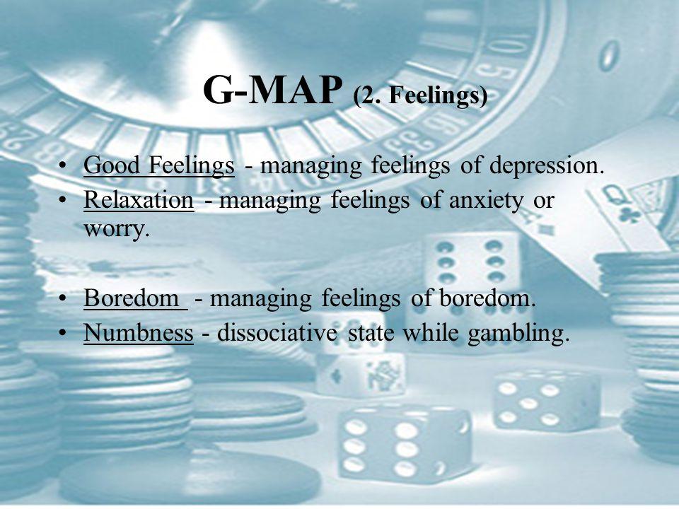G-MAP (2. Feelings) Good Feelings - managing feelings of depression. Relaxation - managing feelings of anxiety or worry. Boredom - managing feelings o