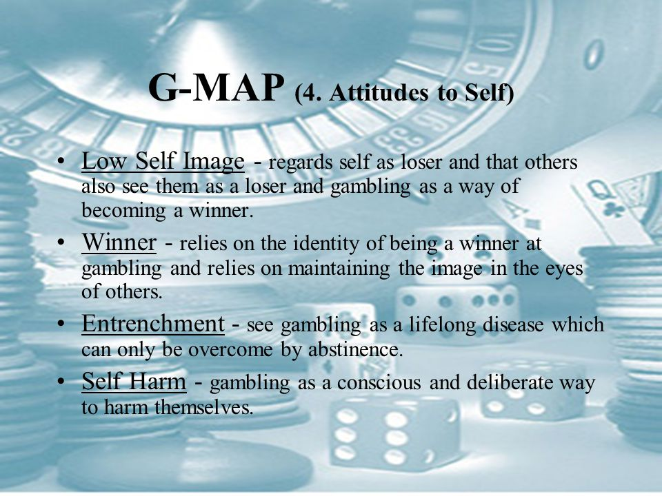 G-MAP (4. Attitudes to Self) Low Self Image - regards self as loser and that others also see them as a loser and gambling as a way of becoming a winne