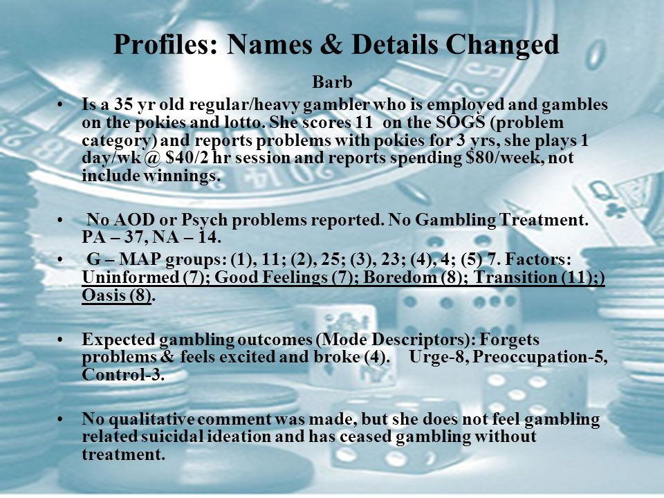 Profiles: Names & Details Changed Barb Is a 35 yr old regular/heavy gambler who is employed and gambles on the pokies and lotto.