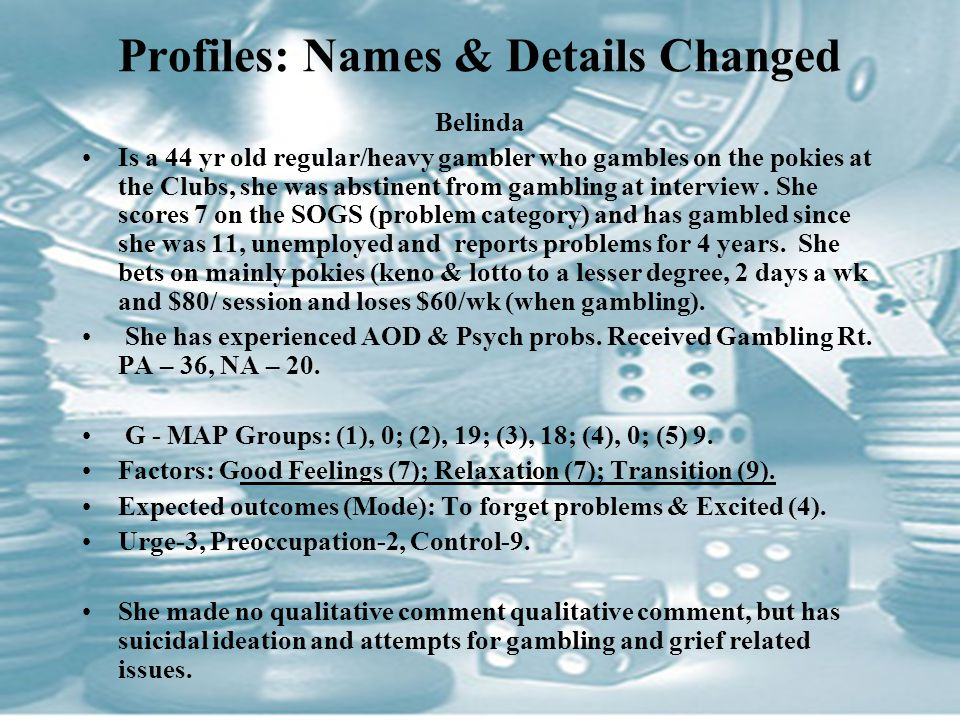 Profiles: Names & Details Changed Belinda Is a 44 yr old regular/heavy gambler who gambles on the pokies at the Clubs, she was abstinent from gambling