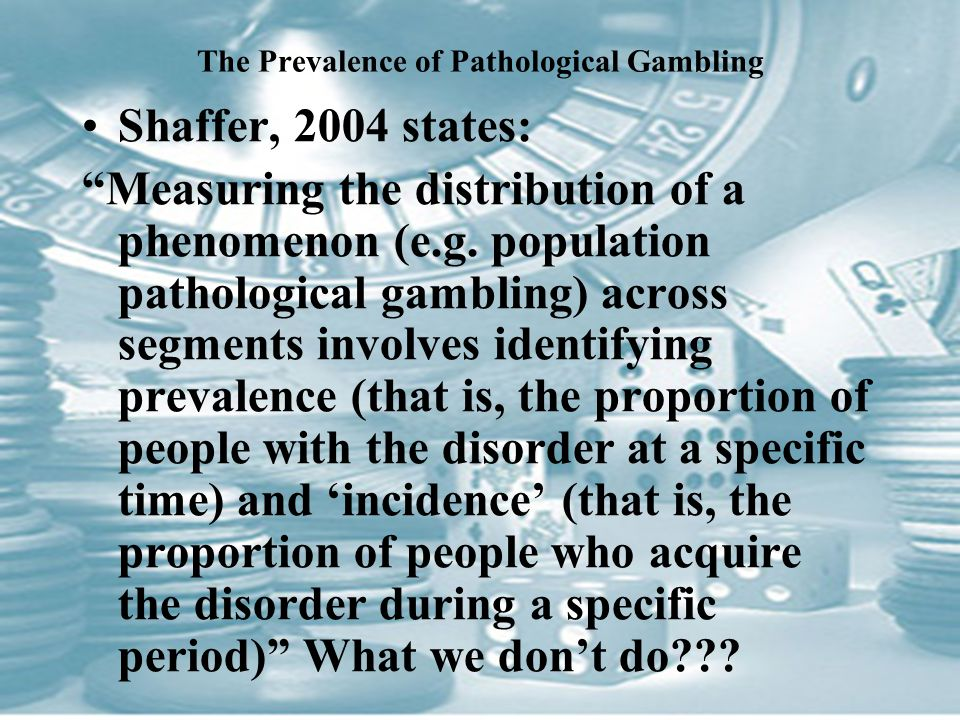 The Prevalence of Pathological Gambling Shaffer, 2004 states: Measuring the distribution of a phenomenon (e.g.