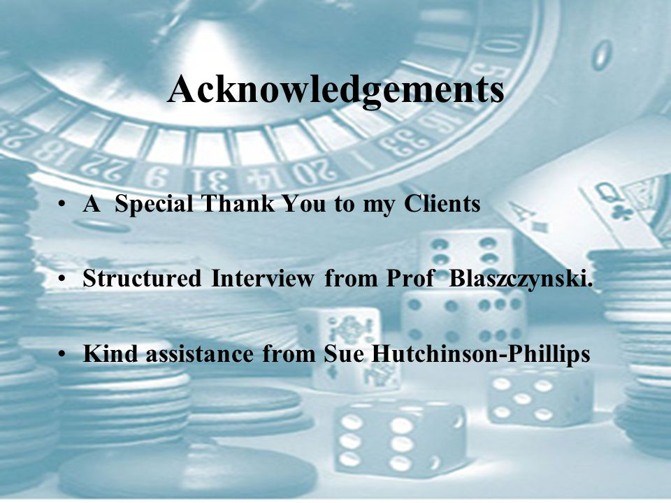 Acknowledgements A Special Thank You to my Clients Structured Interview from Prof Blaszczynski.