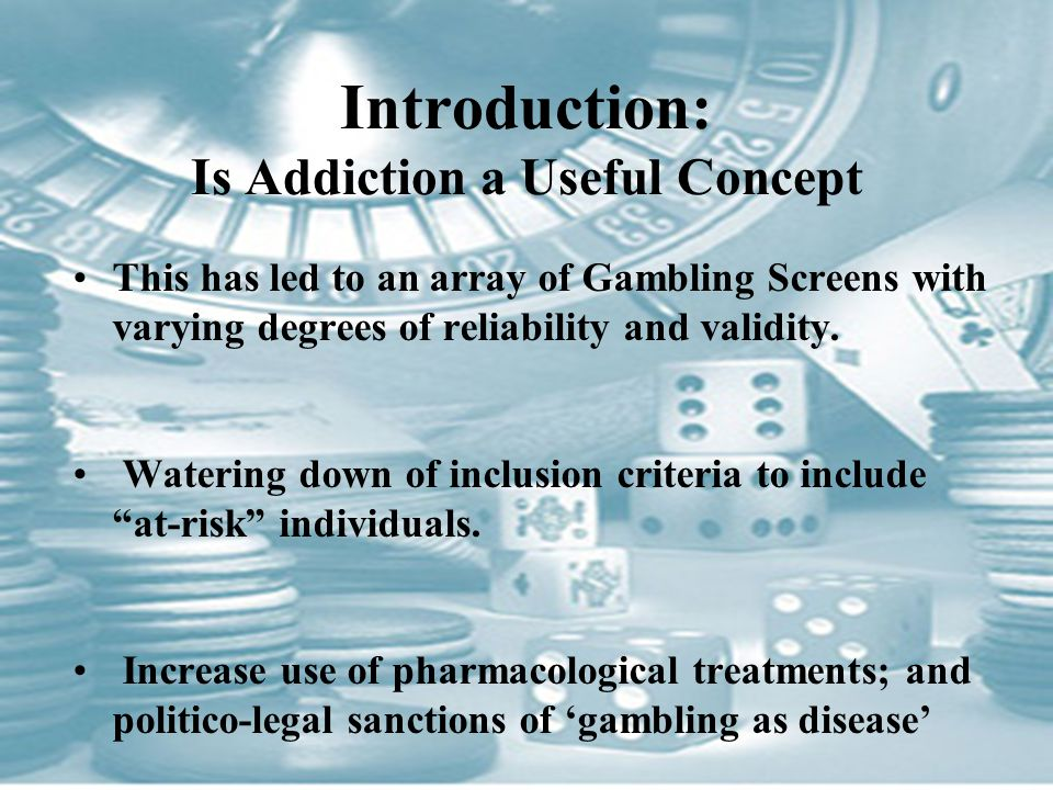 Introduction: Is Addiction a Useful Concept This has led to an array of Gambling Screens with varying degrees of reliability and validity.