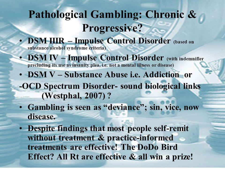 Pathological Gambling: Chronic & Progressive? DSM IIIR – Impulse Control Disorder (based on substance/alcohol syndrome criteria) DSM IV – Impulse Cont
