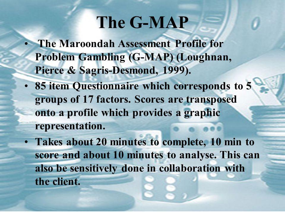 The G-MAP The Maroondah Assessment Profile for Problem Gambling (G-MAP) (Loughnan, Pierce & Sagris-Desmond, 1999). 85 item Questionnaire which corresp