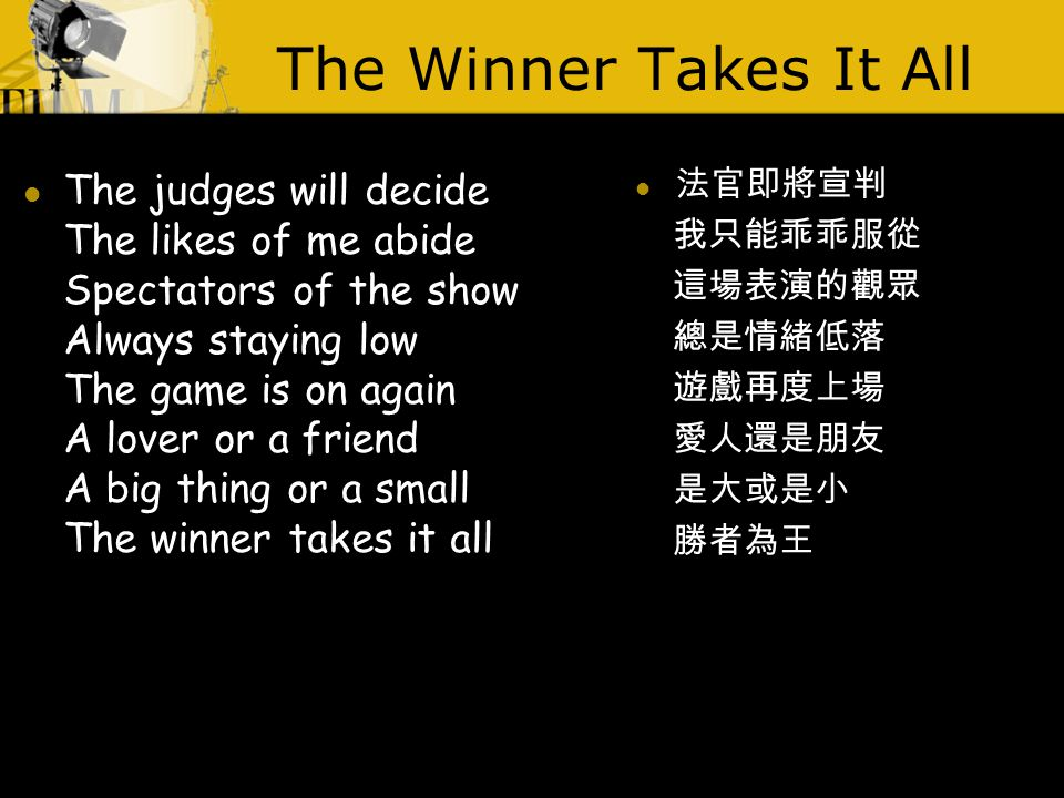 The Winner Takes It All The judges will decide The likes of me abide Spectators of the show Always staying low The game is on again A lover or a friend A big thing or a small The winner takes it all 法官即將宣判 我只能乖乖服從 這場表演的觀眾 總是情緒低落 遊戲再度上場 愛人還是朋友 是大或是小 勝者為王