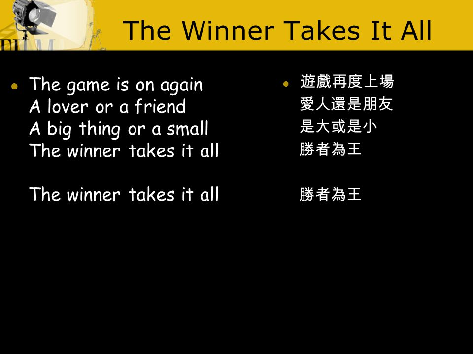 The Winner Takes It All The game is on again A lover or a friend A big thing or a small The winner takes it all The winner takes it all 遊戲再度上場 愛人還是朋友 是大或是小 勝者為王