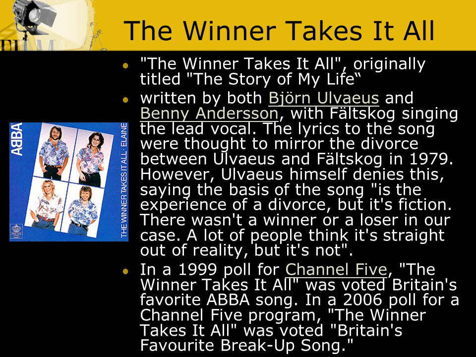 The Winner Takes It All The Winner Takes It All , originally titled The Story of My Life written by both Björn Ulvaeus and Benny Andersson, with Fältskog singing the lead vocal.