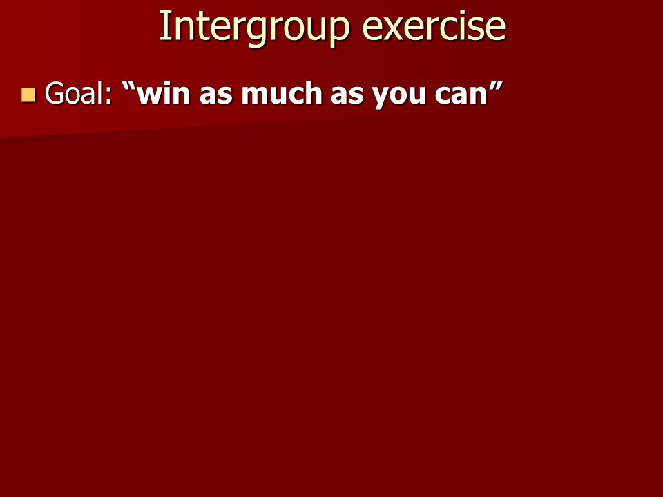 Intergroup exercise Goal: win as much as you can Goal: win as much as you can Two groups (A in one classroom and B in another classroom are making choices: GREEN or RED  write down on coloured cards (3 minutes for each round) Two groups (A in one classroom and B in another classroom are making choices: GREEN or RED  write down on coloured cards (3 minutes for each round)