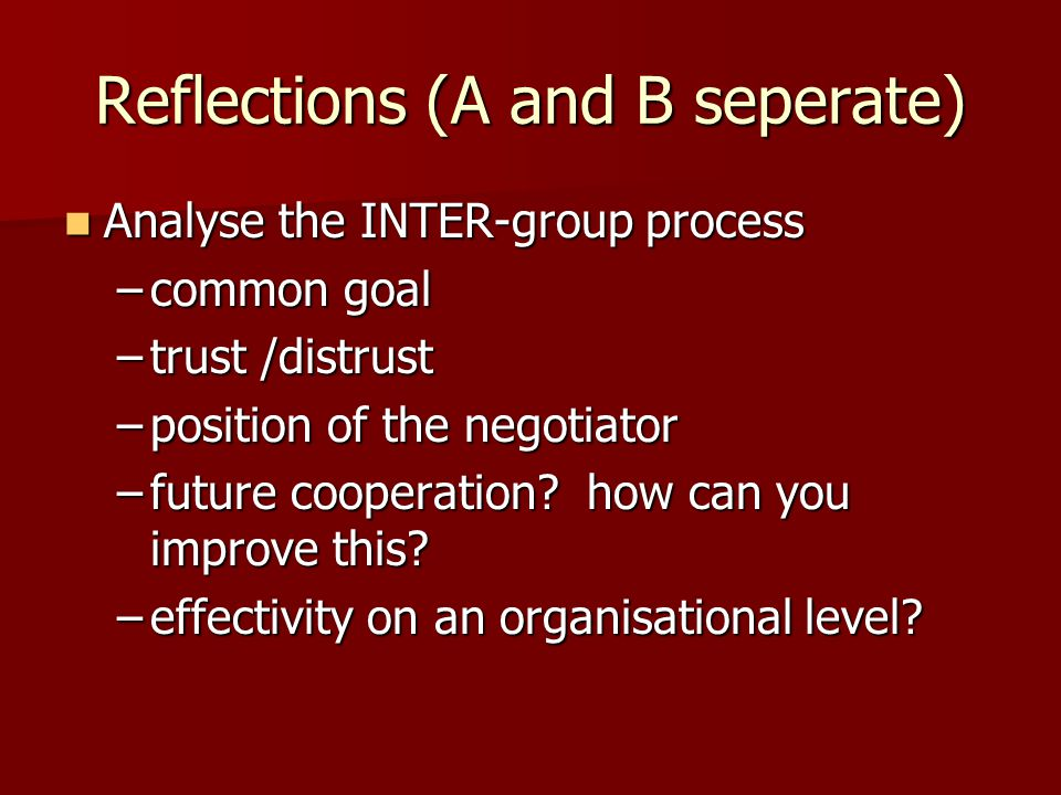 Reflections (A and B seperate) Analyse the INTER-group process Analyse the INTER-group process –common goal –trust /distrust –position of the negotiator –future cooperation.