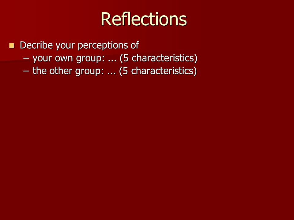 Reflections Decribe your perceptions of Decribe your perceptions of –your own group:...