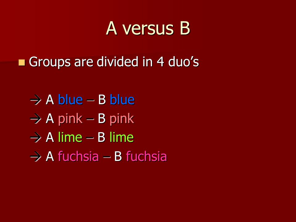 A versus B Groups are divided in 4 duo's Groups are divided in 4 duo's  A blue – B blue  A pink – B pink  A lime – B lime  A fuchsia – B fuchsia