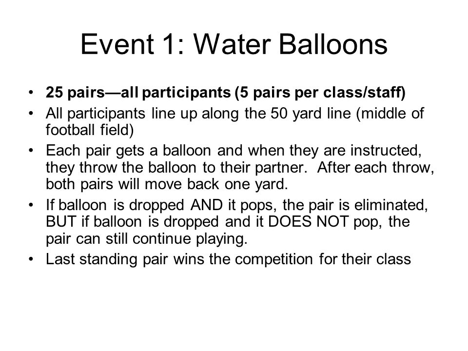 Event 1: Water Balloons 25 pairs—all participants (5 pairs per class/staff) All participants line up along the 50 yard line (middle of football field) Each pair gets a balloon and when they are instructed, they throw the balloon to their partner.